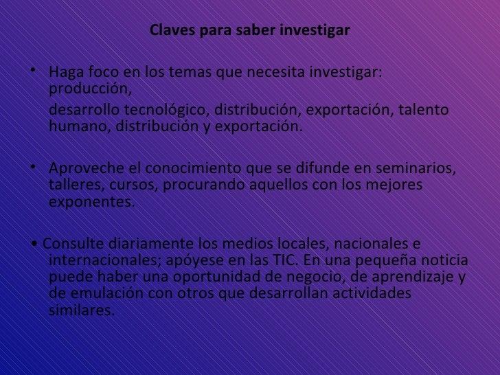 <ul><li>Claves para saber investigar </li></ul><ul><li>Haga foco en los temas que  necesita investigar: producción, </li><...