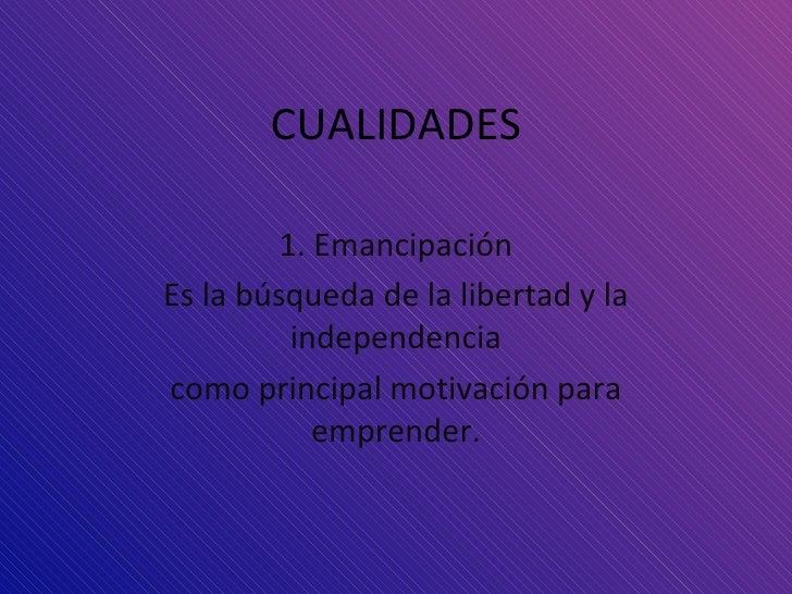 CUALIDADES 1. Emancipación Es la búsqueda de la libertad y la independencia como principal motivación para emprender.