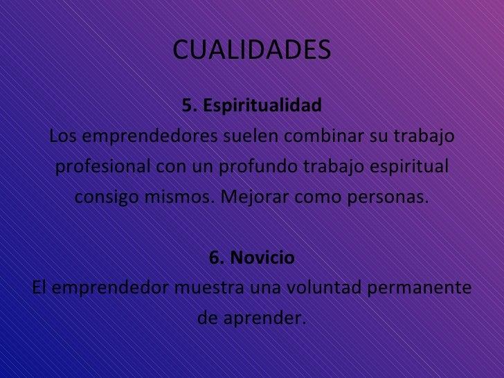 CUALIDADES <ul><li>5. Espiritualidad </li></ul><ul><li>Los emprendedores suelen combinar su trabajo </li></ul><ul><li>prof...