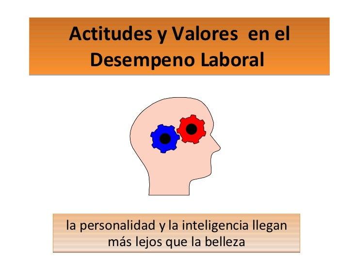 Actitudes y Valores  en el Desempeno Laboral  la personalidad y la inteligencia llegan más lejos que la belleza