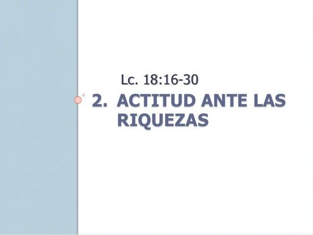 2. ACTITUD ANTE LAS RIQUEZAS Lc. 18:16-30