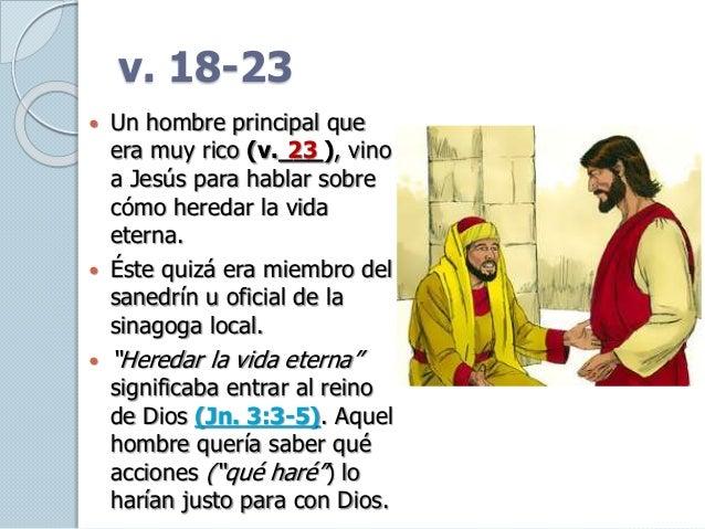 v. 18-23  Un hombre principal que era muy rico (v.___), vino a Jesús para hablar sobre cómo heredar la vida eterna.  Ést...