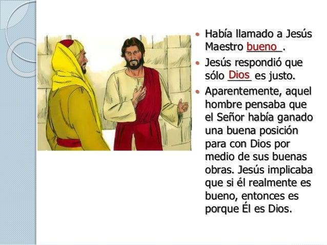  Había llamado a Jesús Maestro ______.  Jesús respondió que sólo ____ es justo.  Aparentemente, aquel hombre pensaba qu...