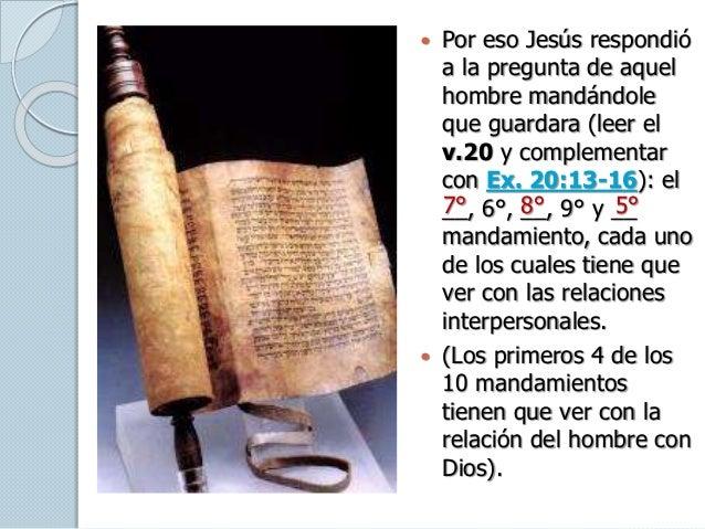  Por eso Jesús respondió a la pregunta de aquel hombre mandándole que guardara (leer el v.20 y complementar con Ex. 20:13...