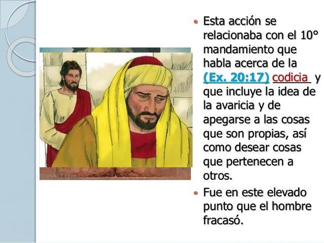  Esta acción se relacionaba con el 10° mandamiento que habla acerca de la (Ex. 20:17) ______ y que incluye la idea de la ...