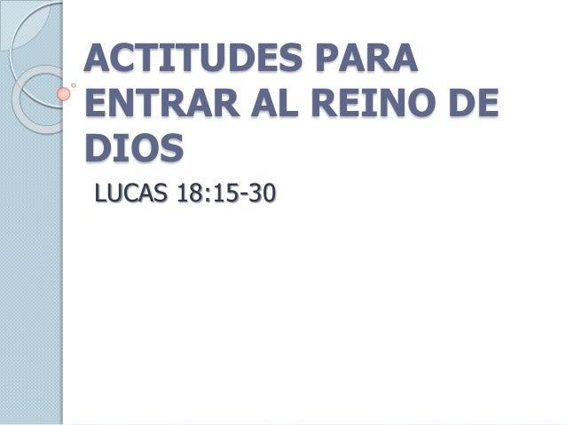 ACTITUDES PARA ENTRAR AL REINO DE DIOS LUCAS 18:15-30