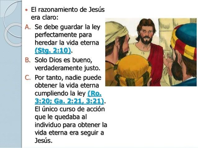  El razonamiento de Jesús era claro: A. Se debe guardar la ley perfectamente para heredar la vida eterna (Stg. 2:10). B. ...