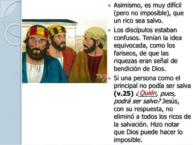  Asimismo, es muy difícil (pero no imposible), que un rico sea salvo.  Los discípulos estaban confusos. Tenían la idea e...