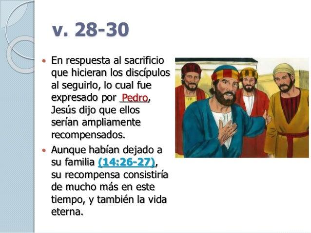 v. 28-30  En respuesta al sacrificio que hicieran los discípulos al seguirlo, lo cual fue expresado por _____, Jesús dijo...