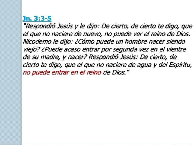 """Jn. 3:3-5 """"Respondió Jesús y le dijo: De cierto, de cierto te digo, que el que no naciere de nuevo, no puede ver el reino ..."""