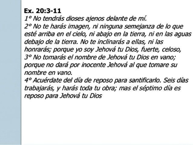 Ex. 20:3-11 1° No tendrás dioses ajenos delante de mí. 2° No te harás imagen, ni ninguna semejanza de lo que esté arriba e...