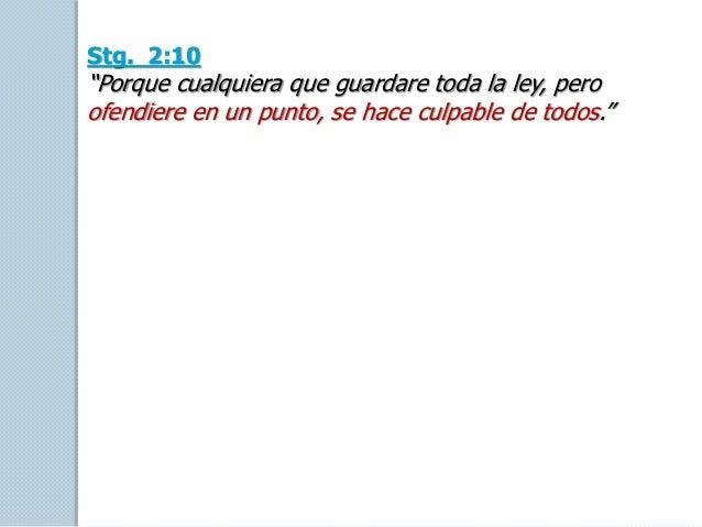 """Stg. 2:10 """"Porque cualquiera que guardare toda la ley, pero ofendiere en un punto, se hace culpable de todos."""""""