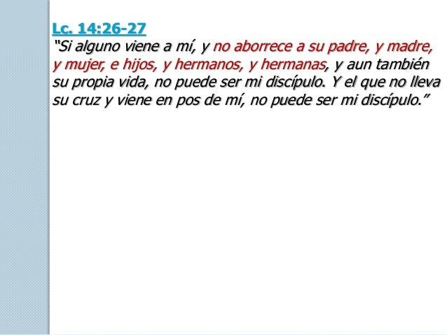 """Lc. 14:26-27 """"Si alguno viene a mí, y no aborrece a su padre, y madre, y mujer, e hijos, y hermanos, y hermanas, y aun tam..."""