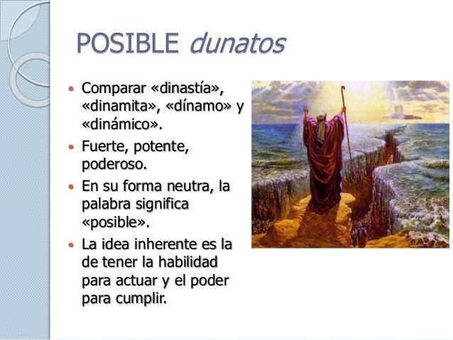 POSIBLE dunatos  Comparar «dinastía», «dinamita», «dínamo» y «dinámico».  Fuerte, potente, poderoso.  En su forma neutr...