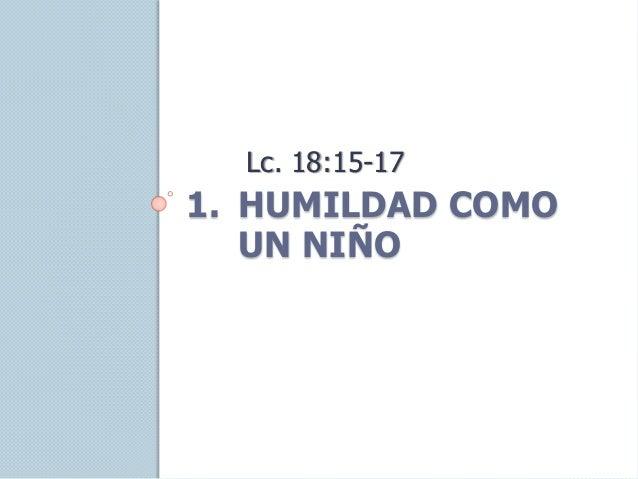 1. HUMILDAD COMO UN NIÑO Lc. 18:15-17