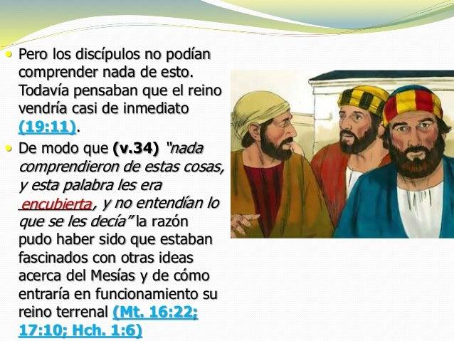  Pero los discípulos no podían comprender nada de esto. Todavía pensaban que el reino vendría casi de inmediato (19:11). ...