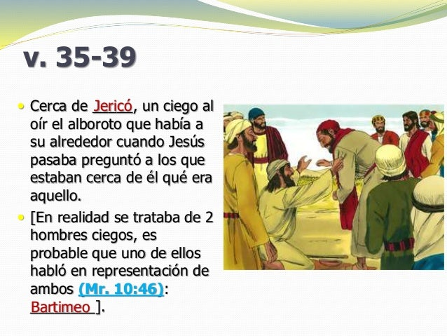 v. 35-39  Cerca de _____, un ciego al oír el alboroto que había a su alrededor cuando Jesús pasaba preguntó a los que est...