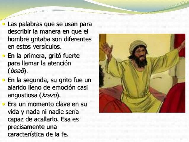  Las palabras que se usan para describir la manera en que el hombre gritaba son diferentes en estos versículos.  En la p...