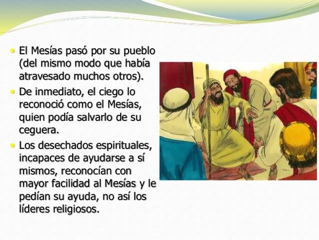  El Mesías pasó por su pueblo (del mismo modo que había atravesado muchos otros).  De inmediato, el ciego lo reconoció c...