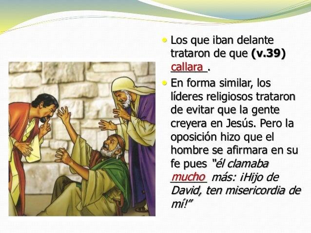  Los que iban delante trataron de que (v.39) ______.  En forma similar, los líderes religiosos trataron de evitar que la...
