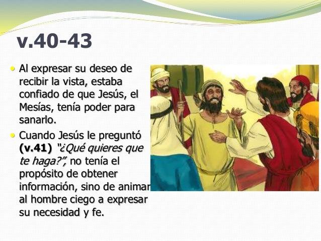 v.40-43  Al expresar su deseo de recibir la vista, estaba confiado de que Jesús, el Mesías, tenía poder para sanarlo.  C...