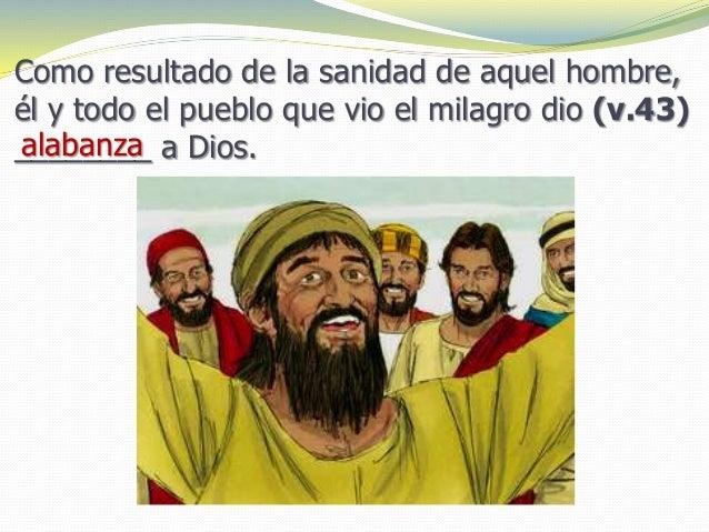 Como resultado de la sanidad de aquel hombre, él y todo el pueblo que vio el milagro dio (v.43) ________ a Dios.alabanza