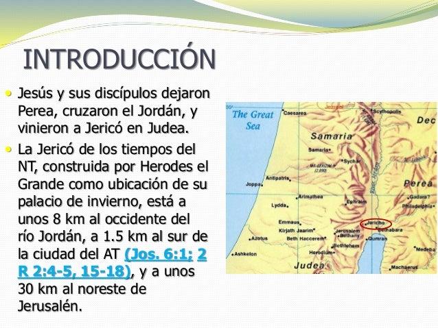 INTRODUCCIÓN  Jesús y sus discípulos dejaron Perea, cruzaron el Jordán, y vinieron a Jericó en Judea.  La Jericó de los ...