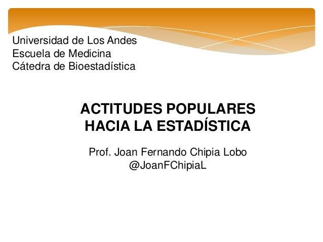 Universidad de Los Andes Escuela de Medicina Cátedra de Bioestadística ACTITUDES POPULARES HACIA LA ESTADÍSTICA Prof. Joan...