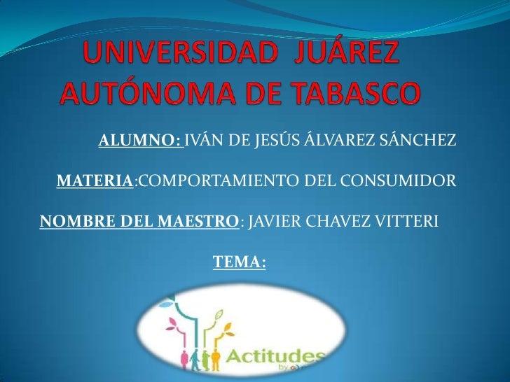 ALUMNO: IVÁN DE JESÚS ÁLVAREZ SÁNCHEZ MATERIA:COMPORTAMIENTO DEL CONSUMIDORNOMBRE DEL MAESTRO: JAVIER CHAVEZ VITTERI      ...