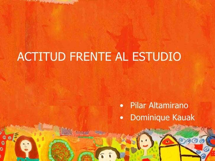 ACTITUD FRENTE AL ESTUDIO <ul><li>Pilar Altamirano </li></ul><ul><li>Dominique Kauak </li></ul>