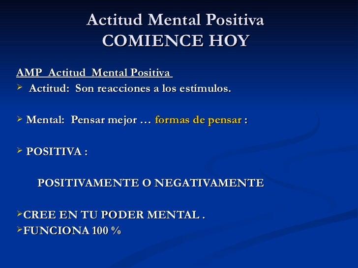Actitud Mental Positiva COMIENCE HOY <ul><li>AMP  Actitud  Mental Positiva  </li></ul><ul><li>Actitud:  Son reacciones a l...