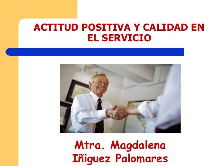 ACTITUD POSITIVA Y CALIDAD EN          EL SERVICIO           Mtra. Magdalena       Iñiguez Palomares
