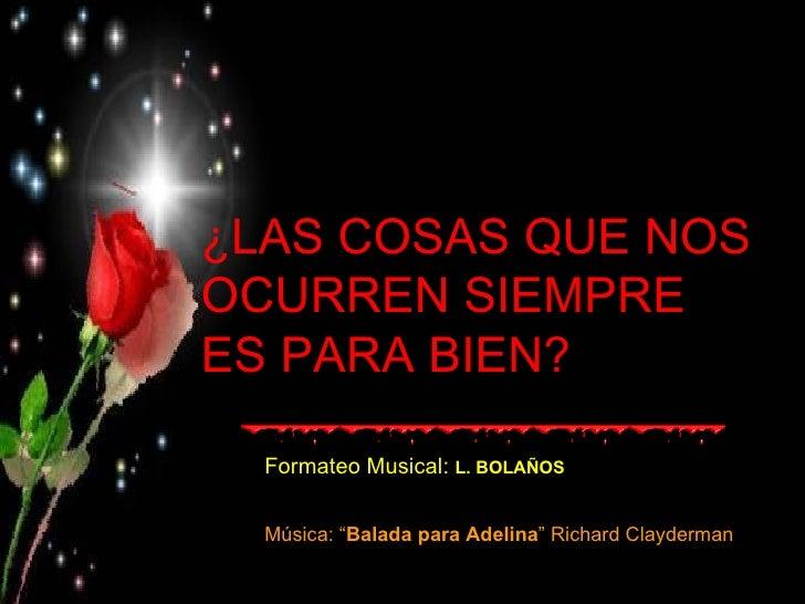"""¿LAS COSAS QUE NOS OCURREN SIEMPRE ES PARA BIEN? Formateo Musical:  L. BOLAÑOS Música: """" Balada para Adelina """" Richard Cla..."""