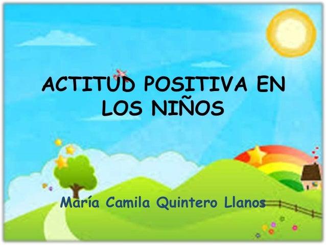 ACTITUD POSITIVA EN LOS NIÑOS María Camila Quintero Llanos