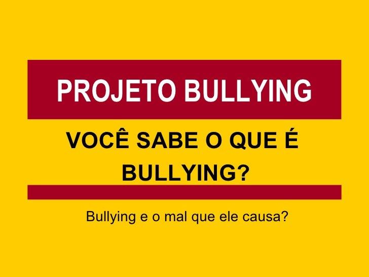 PROJETO BULLYING VOCÊ SABE O QUE É  BULLYING? Bullying e o mal que ele causa?