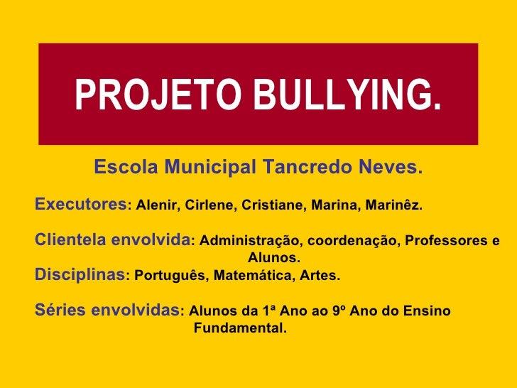 PROJETO BULLYING. Escola Municipal Tancredo Neves. Executores : Alenir, Cirlene, Cristiane, Marina, Marinêz. Clientela env...