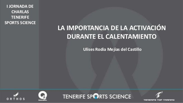 I JORNADA DE CHARLAS TENERIFE SPORTS SCIENCE LA IMPORTANCIA DE LA ACTIVACIÓN DURANTE EL CALENTAMIENTO Ulises Rodia Mejías ...