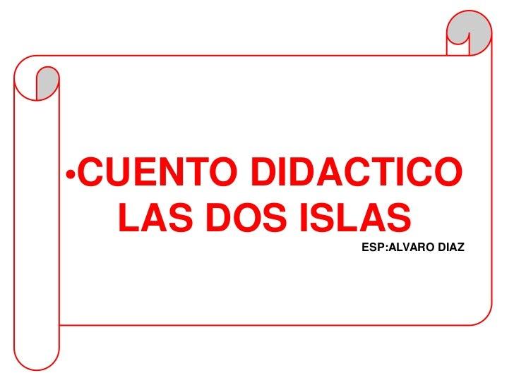 •CUENTO DIDACTICO  LAS DOS ISLAS            ESP:ALVARO DIAZ