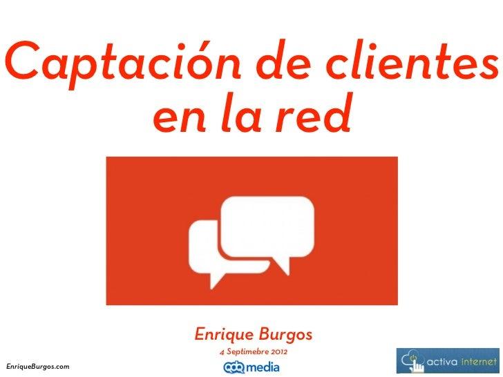 Captación de clientes     en la red                    Enrique Burgos                       4 Septimebre 2012EnriqueBurgos...