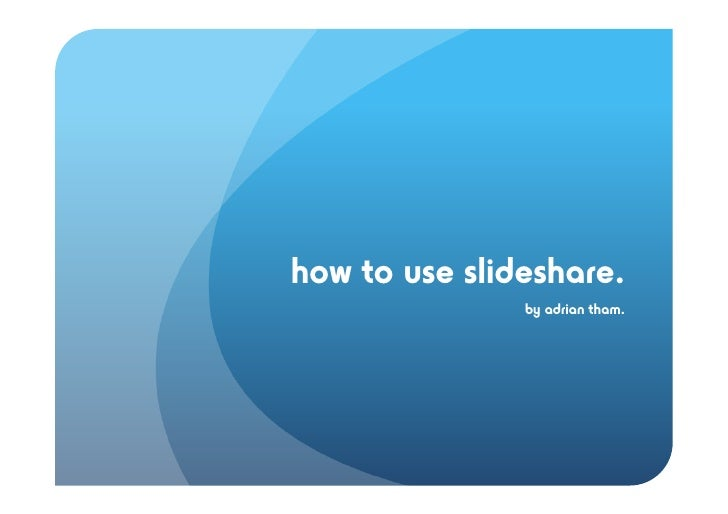 how to use slideshare.                by adrian tham.