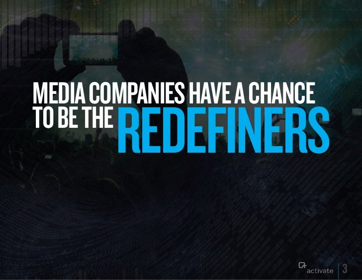MEDIA COMPANIES HAVE A CHANCE        REDEFINERSTO BE THE                                3