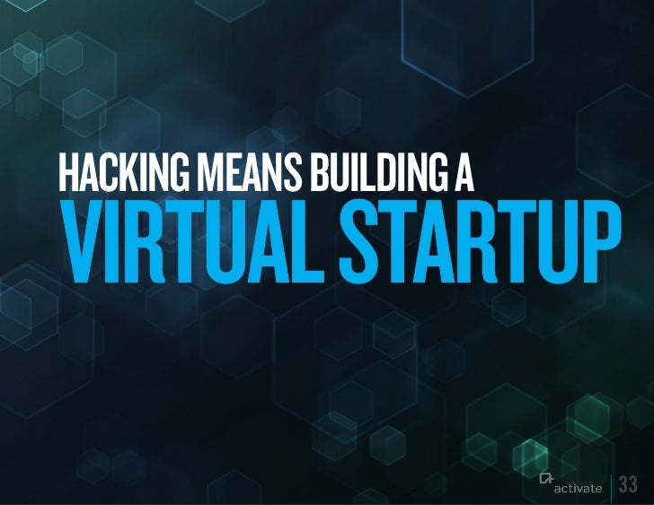 HACkING MEANS BuILDING AVIRTuAL STARTuP                           33