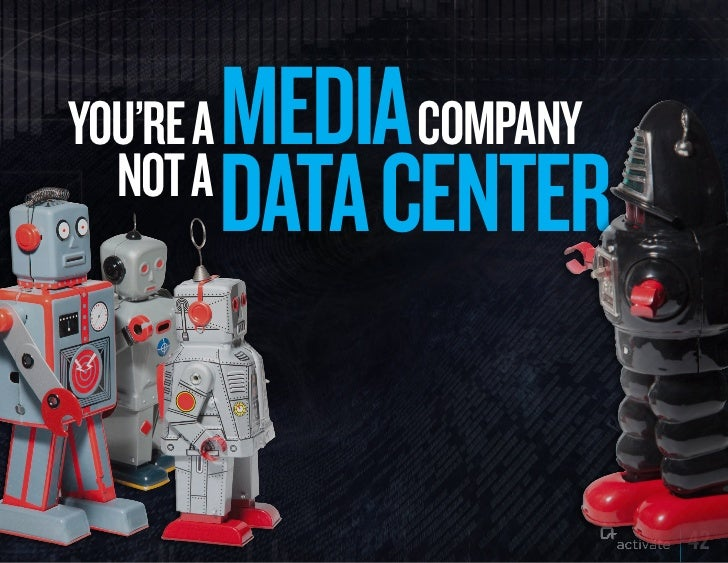 yOu'RE A   MEDIA COMPANy  NOT A           DATA CENTER                           42