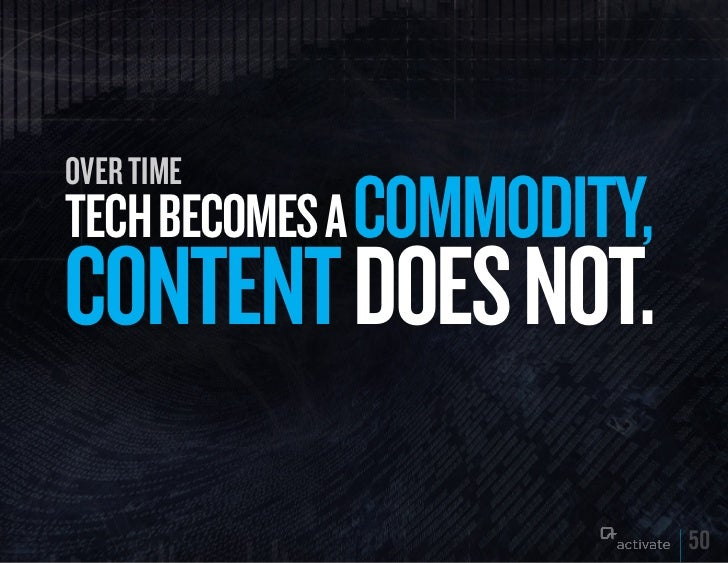 over timeTECH BECOMES A COMMODITy,CONTENT DOES NOT.                            50