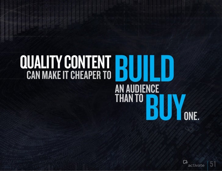 quALITy CONTENT can make it cheaper to   BuILD                          an audience                            Buy        ...