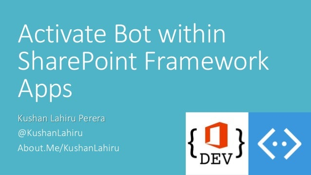 Activate Bot within SharePoint Framework Apps Kushan Lahiru Perera @KushanLahiru About.Me/KushanLahiru