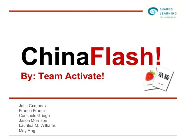 ChinaFlash! By: Team Activate!John CumbersFranco FrancisConsuelo GriegoJason MorrisonLaurilea M. WilliamsMay Ang
