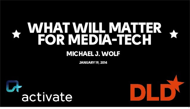 WHAT WILL MATTER FOR MEDIA-TECH MICHAEL J. WOLF JANUARY 19, 2014 1