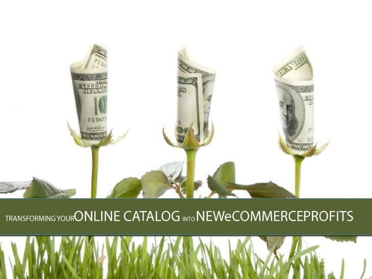 TRANSFORMING YOURONLINE CATALOG INTO NEWeCOMMERCEPROFITS<br />