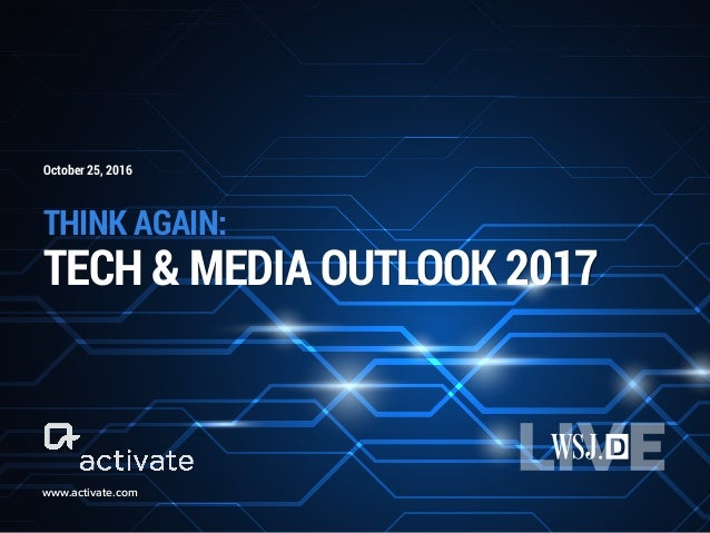 THINK AGAIN: TECH & MEDIA OUTLOOK 2017 www.activate.com October 25, 2016